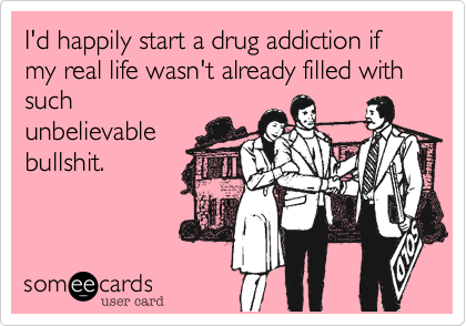 I'd happily start a drug addiction if my real life wasn't already filled with such unbelievable bullshit.