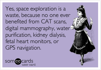 Yes, space exploration is a waste, because no one ever benefited from CAT scans, digital mammography, water purification, kidney dialysis, fetal heart monitors, or GPS navigation.