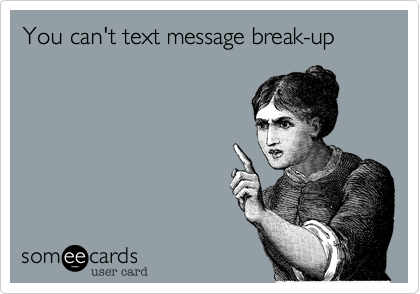 You can't text message break-up