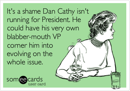 It's a shame Dan Cathy isn't running for President. He could have his very own blabber-mouth VP corner him into evolving on the whole issue.