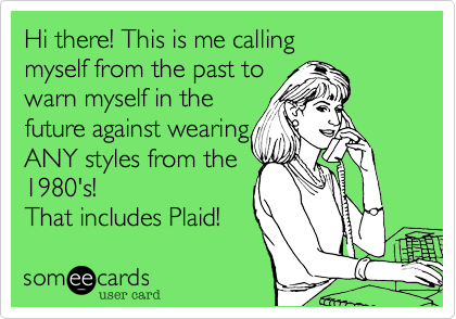 Hi there! This is me calling myself from the past to warn myself in the future against wearing ANY styles from the 1980's! That includes Plaid!