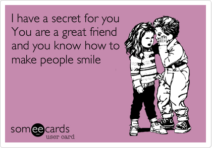 I have a secret for you You are a great friend and you know how to make people smile