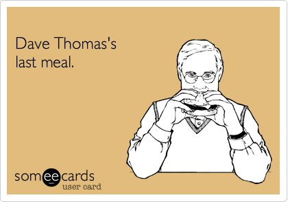 Dave Thomas's last meal.