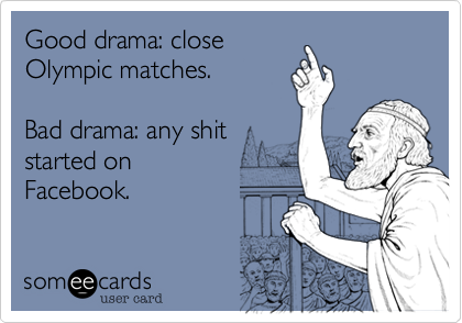 Good drama: close Olympic matches.   Bad drama: any shit started on  Facebook.
