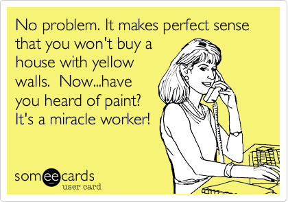 No problem. It makes perfect sense that you won't buy a house with yellow walls.  Now...have you heard of paint? It's a miracle worker!
