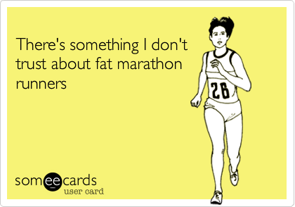 There's something I don't trust about fat marathon runners