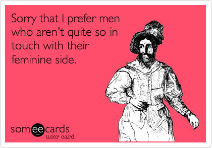 Sorry that I prefer men who aren't quite so in touch with their feminine side.