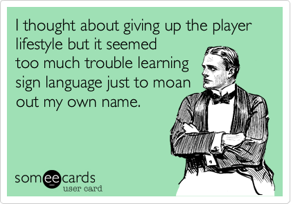 I thought about giving up the player lifestyle but it seemed too much trouble learning sign language just to moan out my own name.