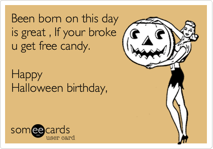 Been born on this day is great , If your broke u get free candy.   Happy Halloween birthday,