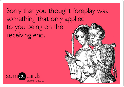 Sorry that you thought foreplay was something that only applied to you being on the receiving end.