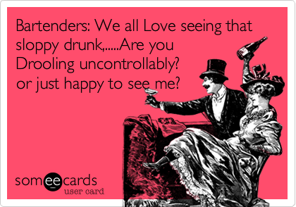 Bartenders: We all Love seeing that sloppy drunk,.....Are you Drooling uncontrollably? or just happy to see me?