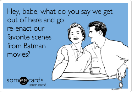 Hey, babe, what do you say we get out of here and go re-enact our favorite scenes from Batman movies?