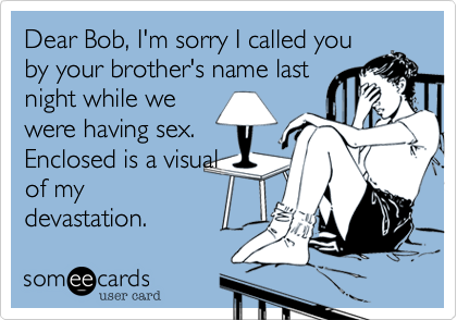 Dear Bob, I'm sorry I called you by your brother's name last night while we were having sex. Enclosed is a visual of my devastation.