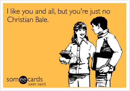 I like you and all, but you're just no Christian Bale.