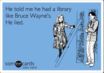 He told me he had a library like Bruce Wayne's. He lied.