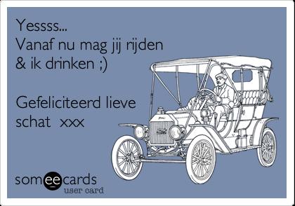 Yessss...  Vanaf nu mag jij rijden  & ik drinken ;%29  Gefeliciteerd lieve schat  xxx