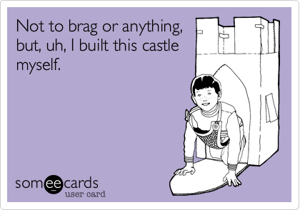 Not to brag or anything, but, uh, I built this castle myself.