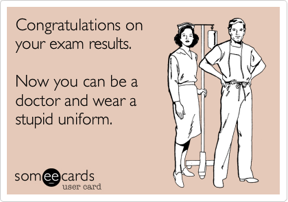 Congratulations on your exam results.  Now you can be a doctor and wear a stupid uniform.