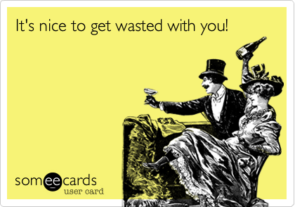 It's nice to get wasted with you!