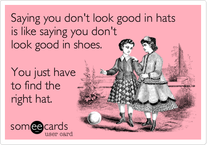 Saying you don't look good in hats is like saying you don't look good in shoes.    You just have         to find the  right hat.