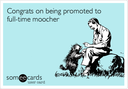 Congrats on being promoted to full-time moocher