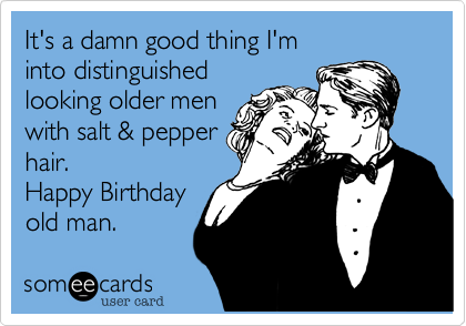It's a damn good thing I'm into distinguished looking older men with salt & pepper hair.  Happy Birthday  old man.