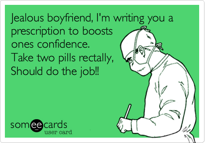 Jealous boyfriend, I'm writing you a prescription to boosts ones confidence. Take two pills rectally, Should do the job!!