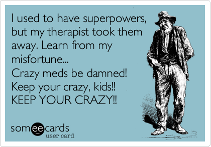I used to have superpowers, but my therapist took them away. Learn from my misfortune... Crazy meds be damned! Keep your crazy, kids!!  KEEP YOUR CRAZY!!