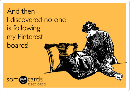 And then  I discovered no one  is following  my Pinterest boards!