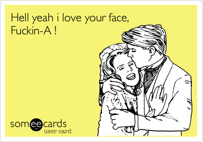 Hell yeah i love your face, Fuckin-A !