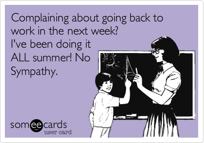 Complaining about going back to work in the next week? I've been doing it ALL summer! No Sympathy.