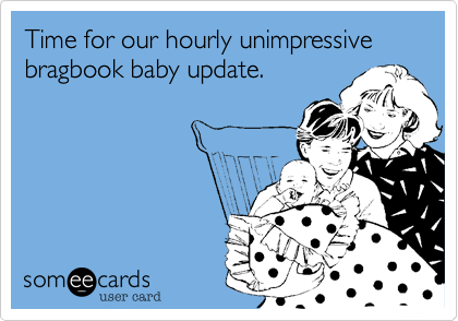 Time for our hourly unimpressive bragbook baby update.