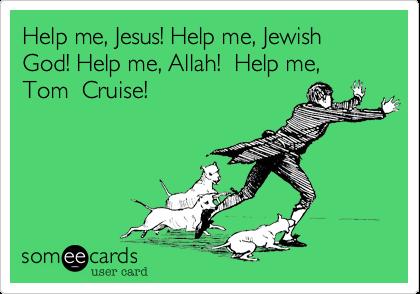 Help me, Jesus! Help me, Jewish God! Help me, Allah!  Help me, Tom  Cruise!