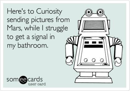 Here's to Curiosity sending pictures from Mars, while I struggle to get a signal in my bathroom.