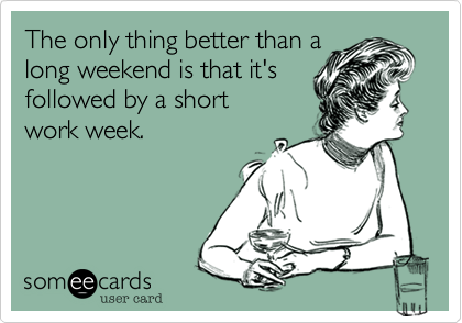 The only thing better than a long weekend is that it's followed by a short work week.