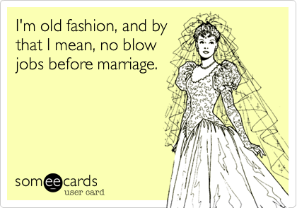 I'm old fashion, and by that I mean, no blow jobs before marriage.