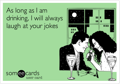 As long as I am drinking, I will always laugh at your jokes