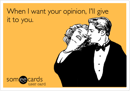 When I want your opinion, I'll give it to you.