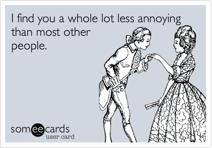 I find you a whole lot less annoying than most other people.
