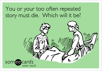 You or your too often repeated story must die.  Which will it be?
