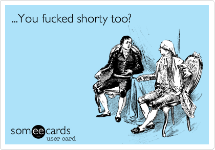 ...You fucked shorty too?