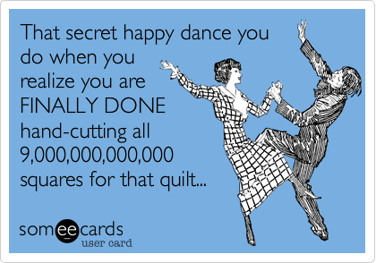 That secret happy dance you do when you realize you are FINALLY DONE hand-cutting all 9,000,000,000,000 squares for that quilt...