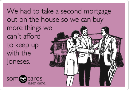 We had to take a second mortgage out on the house so we can buy more things we can't afford to keep up with the Joneses.