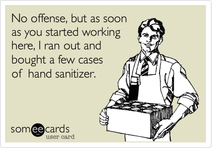 No offense, but as soon as you started working here, I ran out and bought a few cases of  hand sanitizer.