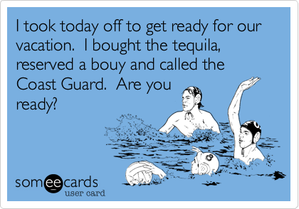 I took today off to get ready for our vacation.  I bought the tequila, reserved a bouy and called the Coast Guard.  Are you ready?