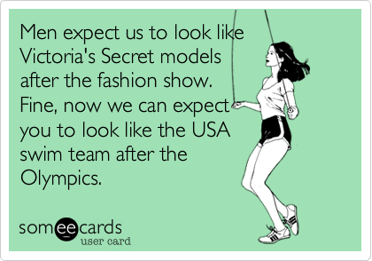 Men expect us to look like Victoria's Secret models after the fashion show. Fine, now we can expect you to look like the USA swim team after the Olympics.