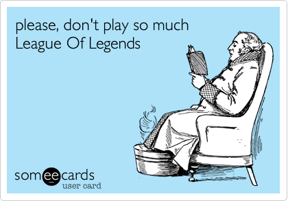 please, don't play so much League Of Legends