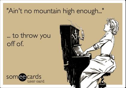 """Ain't no mountain high enough...""    ... to throw you off of."