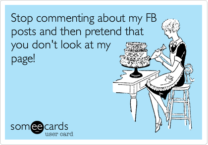 Stop commenting about my FB posts and then pretend that you don't look at my page!