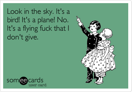Look in the sky. It's a bird! It's a plane! No. It's a flying fuck that I don't give.
